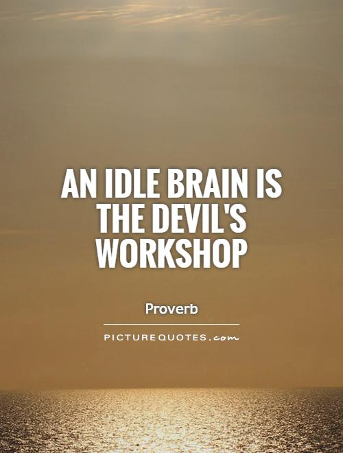 An idle brain is the Devil's workshop Picture Quote #1