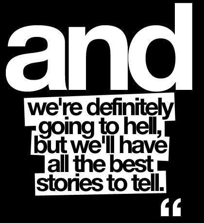 And we're definitely going to hell, but we'll have all the best stories to tell Picture Quote #1