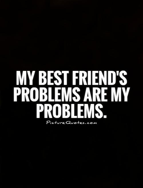 My best friend's problems are my problems Picture Quote #1