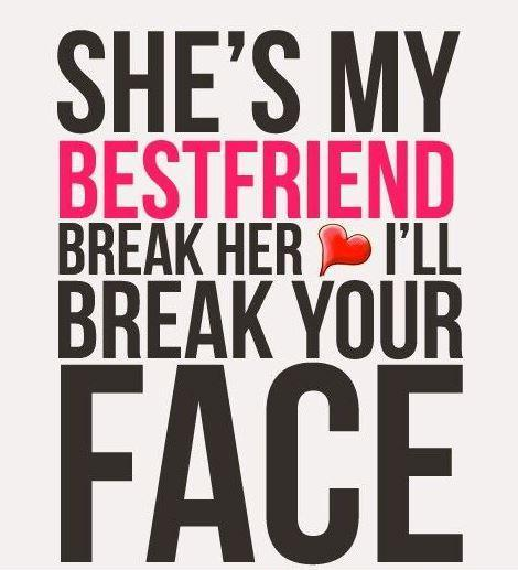 She's my best friend. Break her and I'll break your face Picture Quote #1