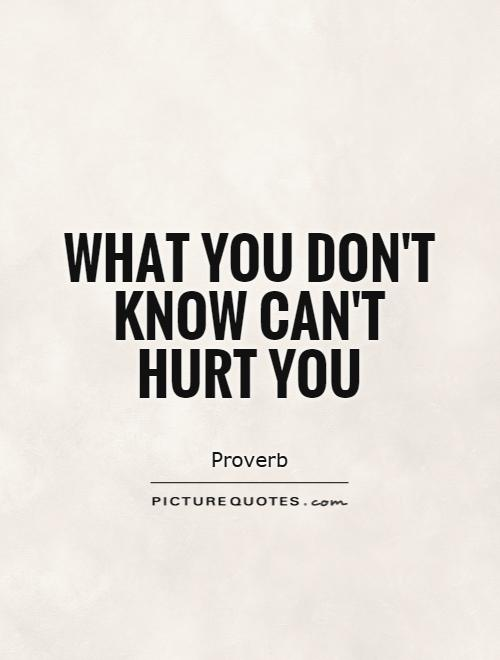 What you don't know can't hurt you Picture Quote #1