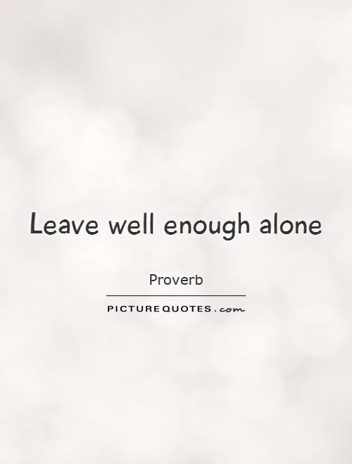 Leave well enough alone Picture Quote #1