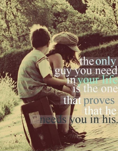 The only guy you need in your life is the one that proves that he needs you in his Picture Quote #1
