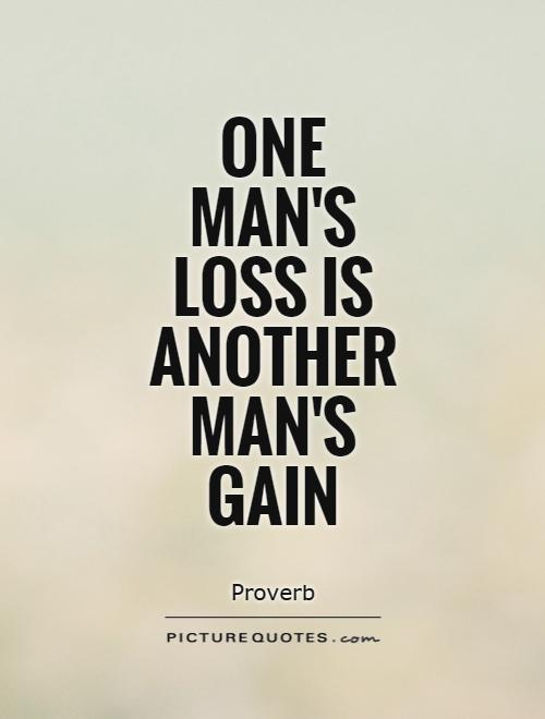 One man's loss is another man's gain Picture Quote #1