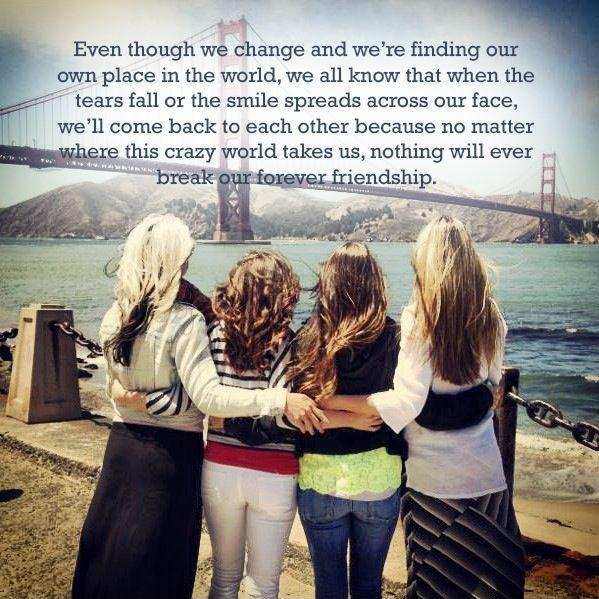 Even though we change and we're finding our own place in the world, we all know that when the tears fall or the smile spreads across our face, we'll come back to each other because no matter where this crazy world takes us, nothing will ever break our forever friendship Picture Quote #1