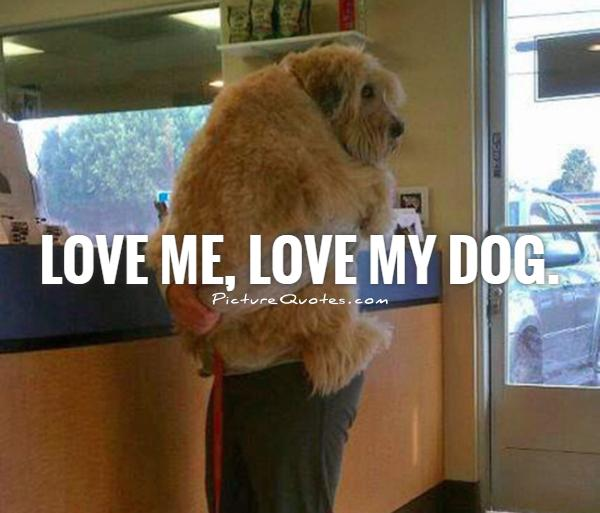 Love me, love my dog Picture Quote #1