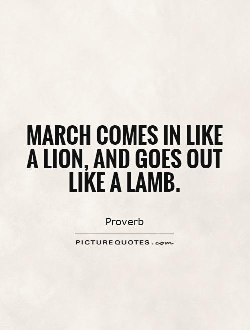 March Comes In Like And Goes Out Like >> March Comes In Like A Lion And Goes Out Like A Lamb Picture Quotes