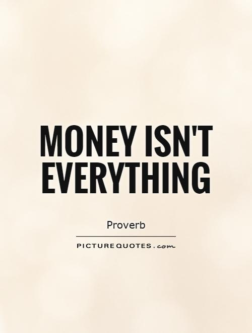 Money isn\'t everything | Picture Quotes