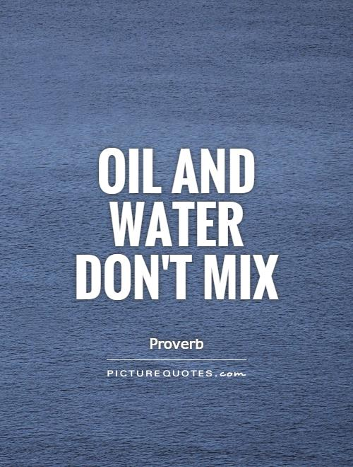 Oil and water don't mix Picture Quote #1
