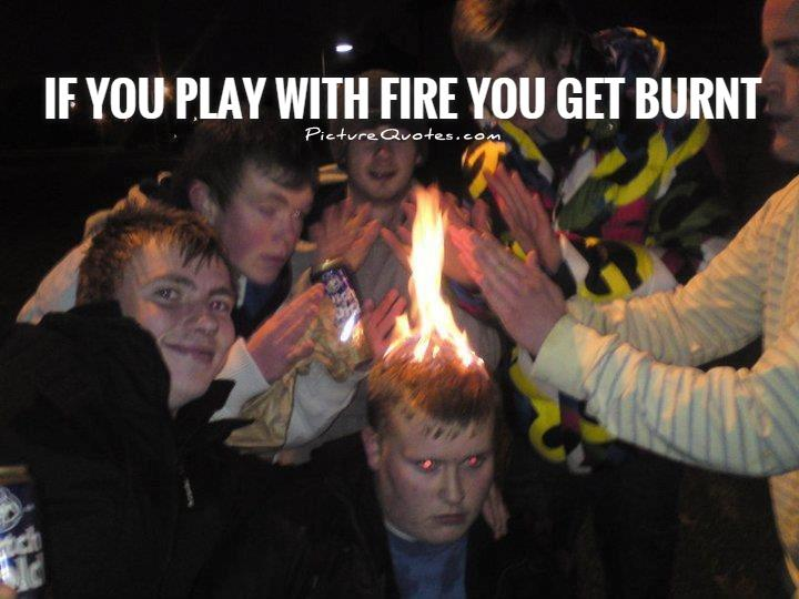 If you play with fire you get burnt Picture Quote #1