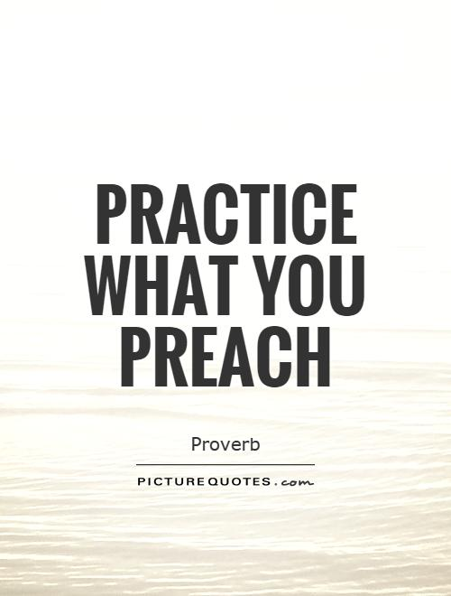 Practice what you preach Picture Quote #1