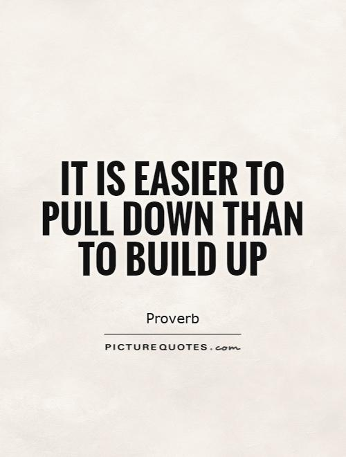 It is easier to pull down than to build up Picture Quote #1