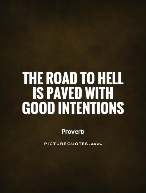 The road to hell is paved with good intentions Picture Quote #1