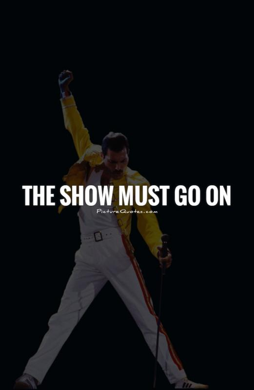 The show must go on Picture Quote #1