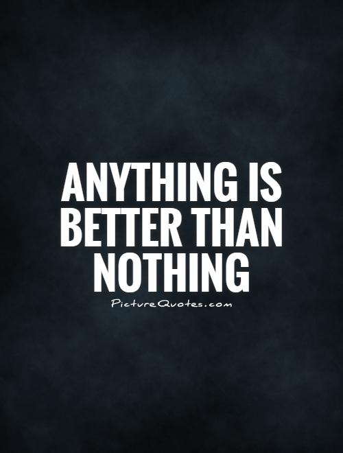 Anything is better than nothing Picture Quote #1