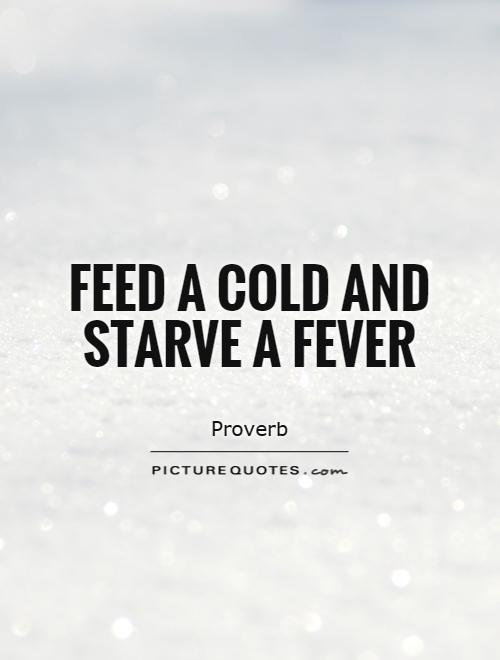 Feed a cold and starve a fever Picture Quote #1