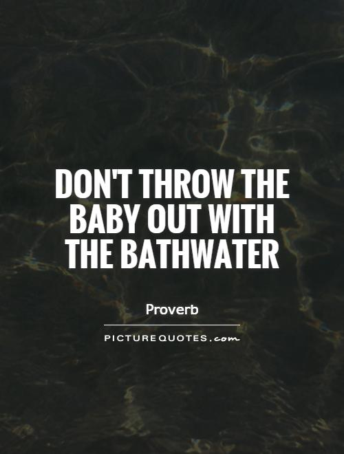 Don't throw the baby out with the bathwater Picture Quote #1