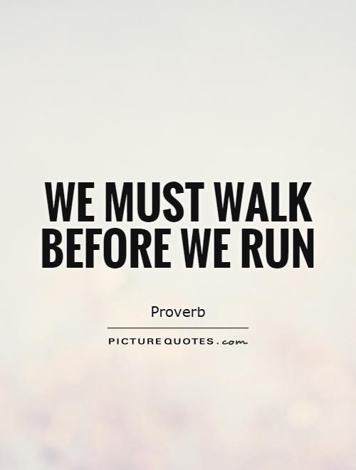 We must walk before we run Picture Quote #1