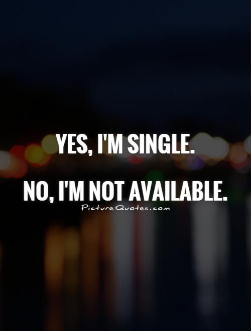 Yes, I'm single.   No, I'm not available Picture Quote #1