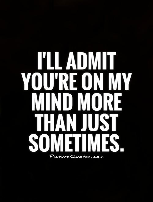 I'll admit you're on my mind more than just sometimes Picture Quote #1