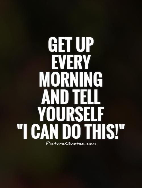 get up every morning and tell yourself i can do this