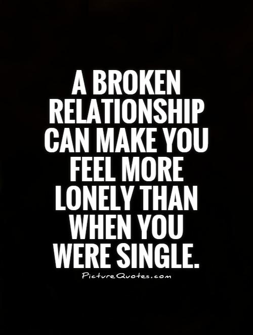A broken relationship can make you feel more lonely than when you were single Picture Quote #1