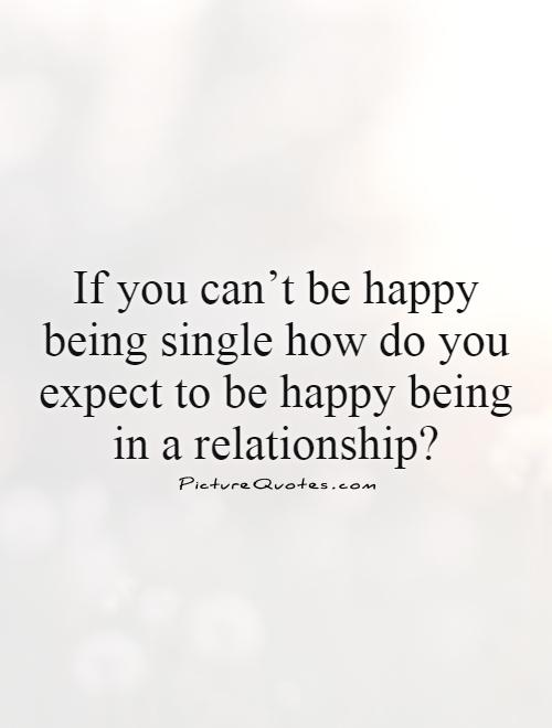 If you can't be happy being single how do you expect to be happy being in a relationship? Picture Quote #1