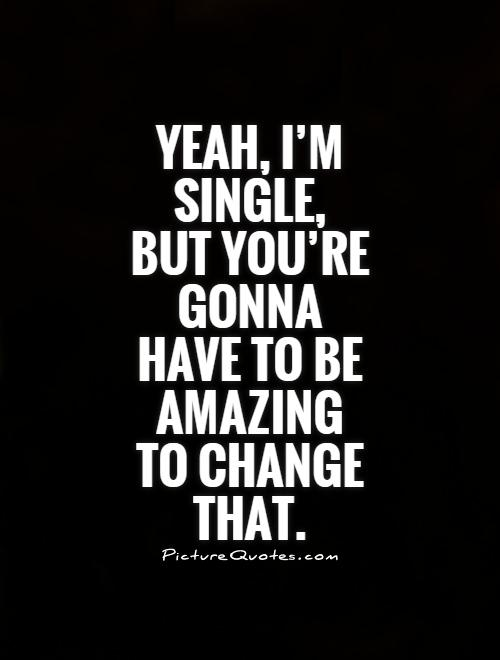 Yeah, I'm single, but you're gonna have to be amazing to change that Picture Quote #1