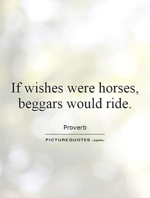 "if wishes were horses beggar would ride The past few weeks i have been reminded about an old english proverb/nursery rhyme that goes: ""if wishes were horses, beggars would ride if turnips were watches, i'd wear one by my side."