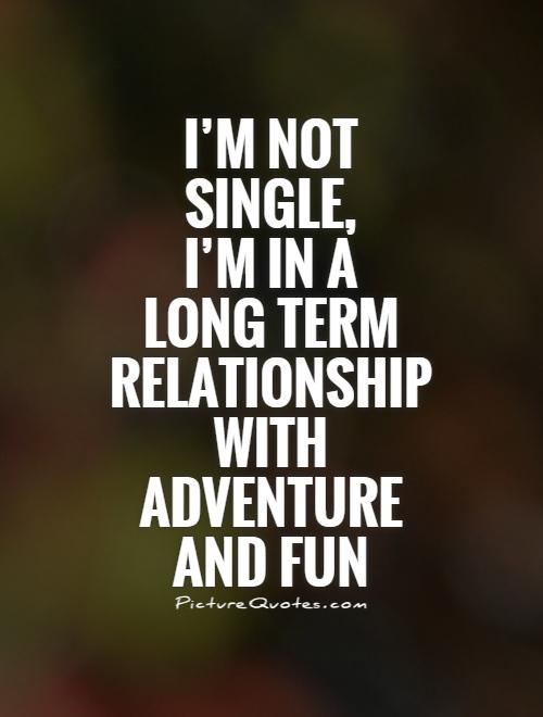 I'm not  single,  I'm in a  long term relationship  with  adventure  and fun Picture Quote #1