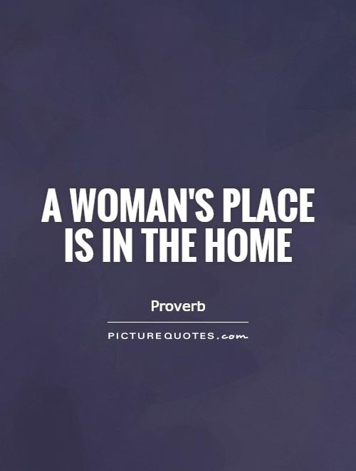 A woman's place is in the home Picture Quote #1