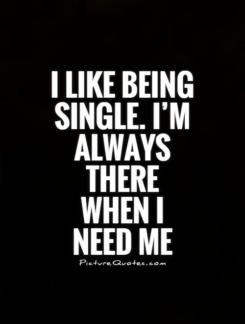 I like being single. I'm always there when I need me Picture Quote #1