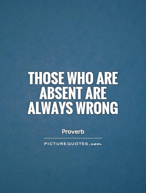 Those who are absent are always wrong Picture Quote #1