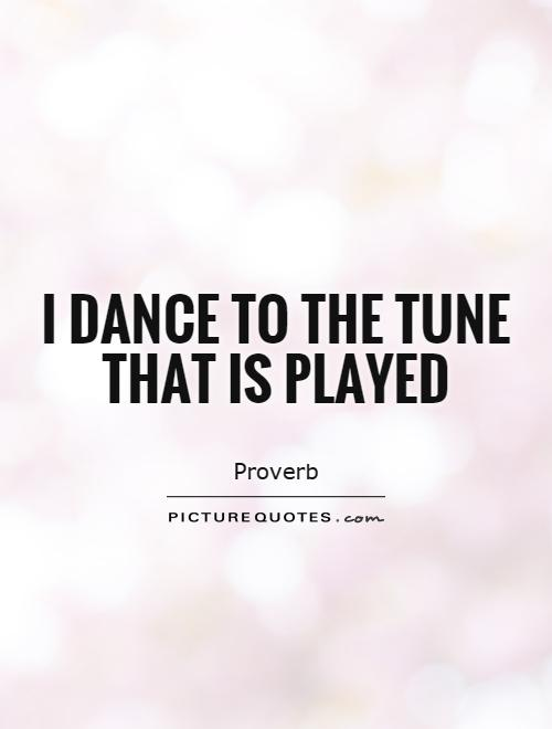 I dance to the tune that is played Picture Quote #1
