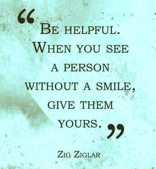 Be helpful. When you see a person without a smile, give them yours Picture Quote #1