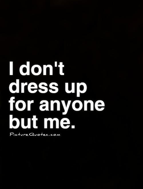 I don't dress up for anyone but me Picture Quote #1