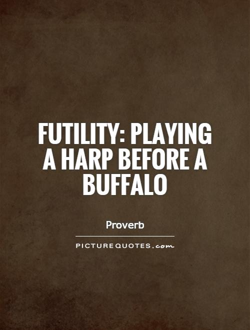 Futility: playing a harp before a buffalo Picture Quote #1