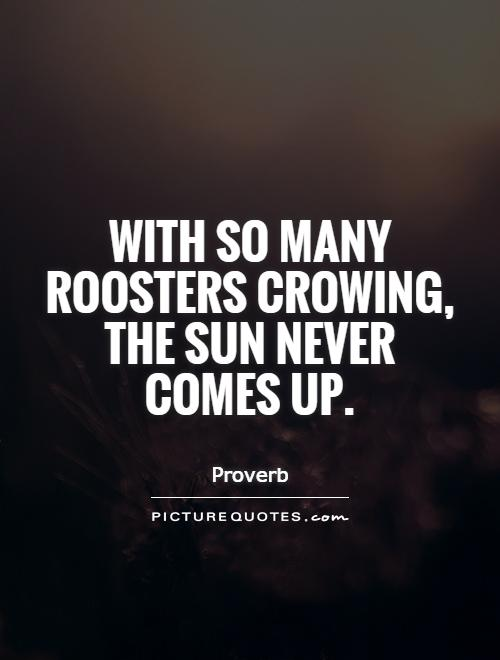 With so many roosters crowing, the sun never comes up Picture Quote #1