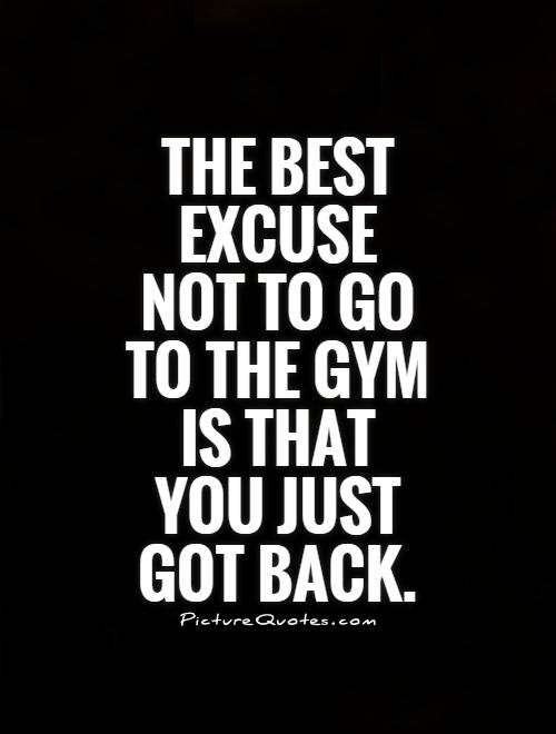 The best excuse not to go to the gym is that you just got back Picture Quote #1