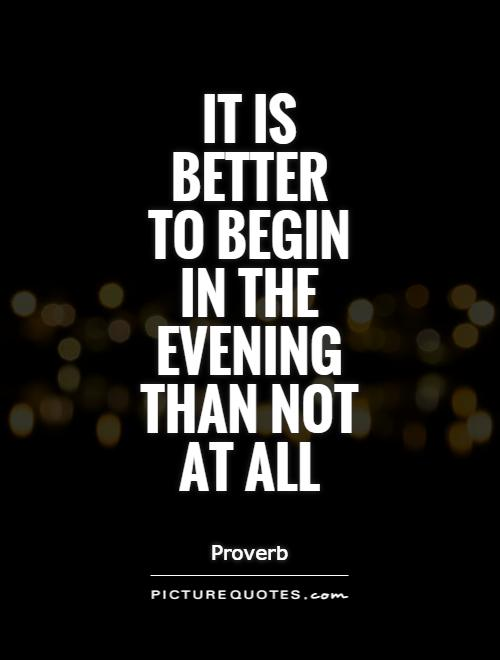 It is better to begin in the evening than not at all Picture Quote #1