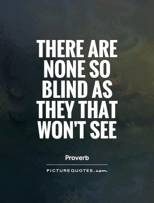 There are none so blind as they that won't see Picture Quote #1