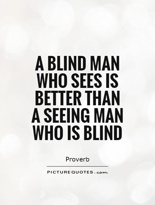 A blind man who sees is better than a seeing man who is blind Picture Quote #1