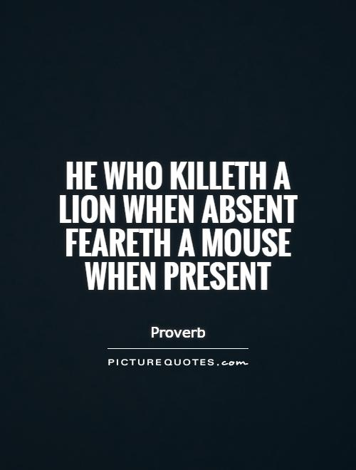 He who killeth a lion when absent feareth a mouse when present Picture Quote #1
