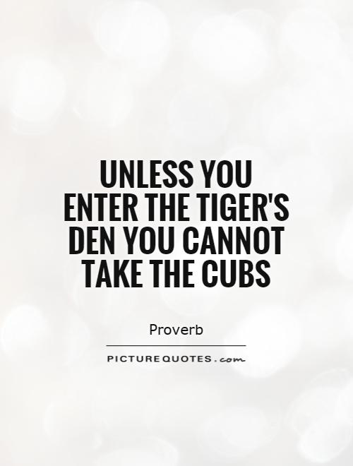 Unless you enter the tiger's den you cannot take the cubs Picture Quote #1