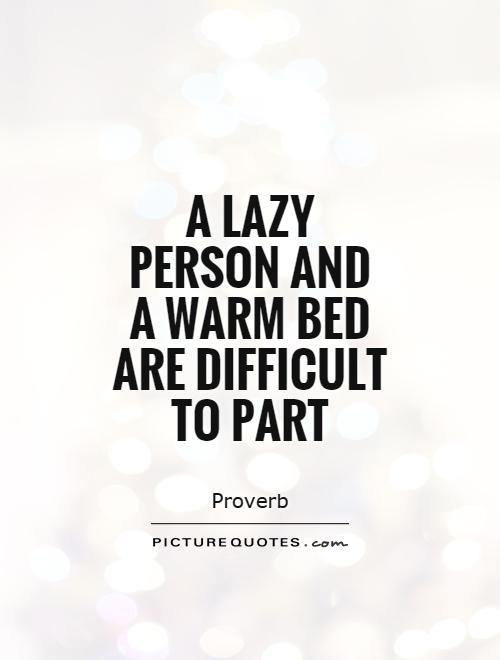 A lazy person and  a warm bed are difficult to part Picture Quote #1