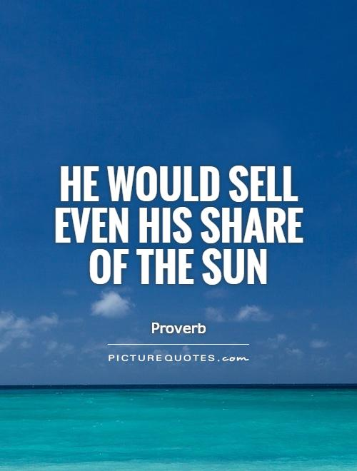 He would sell even his share of the sun Picture Quote #1