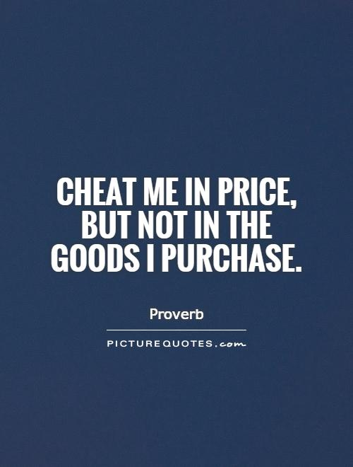 Cheat me in price, but not in the goods I purchase Picture Quote #1