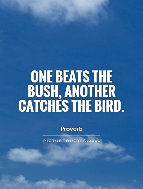One beats the bush, another catches the bird Picture Quote #1