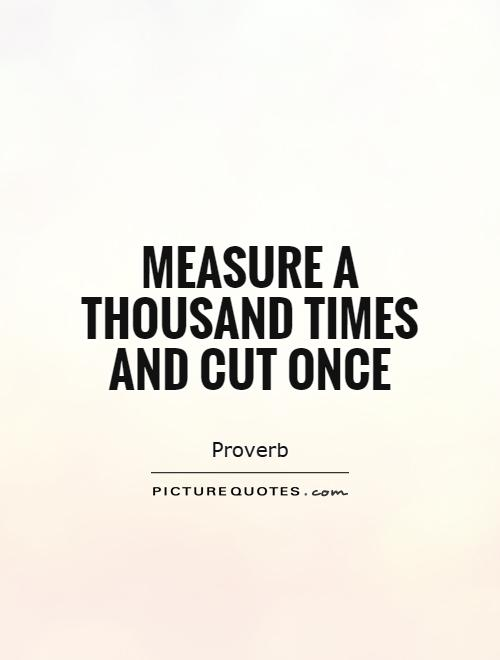 Measure a thousand times and cut once Picture Quote #1