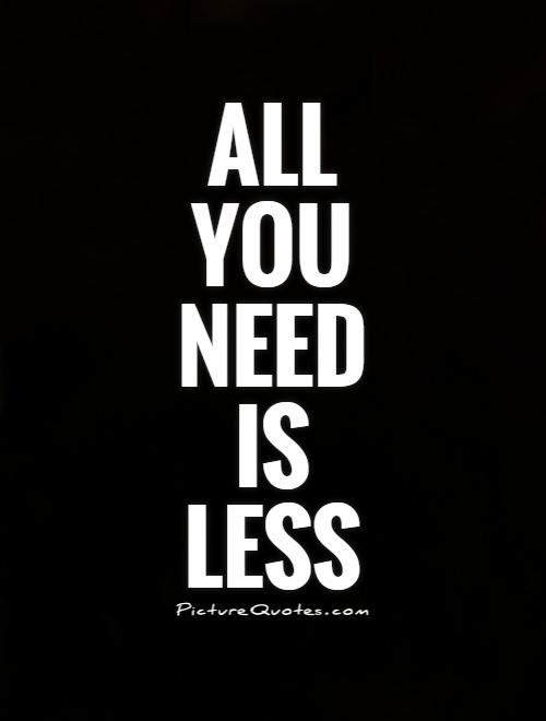 All you need is less Picture Quote #1